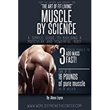 Weight Training: Muscle by Science: Your Simple Guide to Building a Muscular and Powerful Body (Build Muscle, Get Stronger, Workout, Gain Mass, Build Size, Gym, Weight Lifting, Exercise, Fitness)