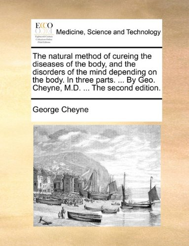 Download The natural method of cureing the diseases of the body, and the disorders of the mind depending on the body. In three parts. ... By Geo. Cheyne, M.D. ... The second edition. ebook
