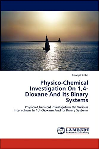 Physico-Chemical Investigation On 1, 4-Dioxane And Its Binary Systems: Physico-Chemical Investigation On Various Interactions In 1, 4-Dioxane And Its Binary Systems [2012] (Author) Biswajit Sinha