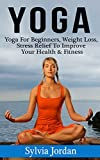 Yoga: Yoga for Beginners - Weight Loss, Stress Relief to Improve Your Health & Fitness(FREE Weight Loss Bonus Included)