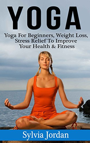 Yoga: Yoga for Beginners - Weight Loss, Stress Relief to Improve Your Health & Fitness(FREE Weight Loss Bonus Included) (English Edition)