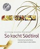 So kocht Südtirol: Eine kulinarische Reise von den Alpen in den Süden (So genießt Südtirol)