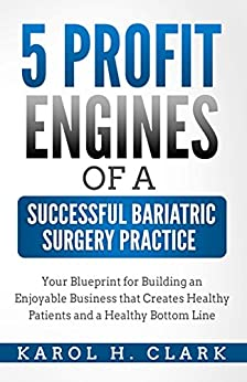 5 Profit Engines of a Successful Bariatric Surgery Pratice: Your Blueprint for Building an Enjoyable Business that Creates Healthy Patients and a Healthy Bottom Line by [Clark, Karol H.]