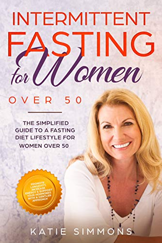 INTERMITTENT FASTING FOR WOMEN OVER 50:  The Simplified Guide to A Fasting Lifestyle For Women Over 50 | Promote Longevity, Increase Energy & Support Hormones With A Gentler Approach