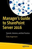 Manager's Guide to SharePoint Server 2016: Tutorials, Solutions, and Best Practices Front Cover
