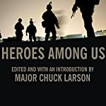 Heroes Among Us: Firsthand Accounts of Combat from America's Most Decorated Warriors in Iraq and Afghanistan | Chuck Larson