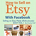 How to Sell on Etsy With Facebook: Selling on Etsy Made Ridiculously Easy, Vol. 1 Audiobook by Charles Huff Narrated by Rich McVicar