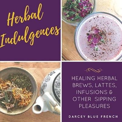 Herbal Indulgences: Healing Herbal Brews, Lattes, Infusions & Other Pleasures