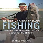 Definitive Guide to Bass Fishing: A Practical Step by Step Blueprint for Bass Fishing Tips 101 | Fred Roberts