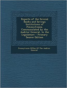 Reports of the Several Banks and Savings Institutions of Pennsylvania, Communicated by the Auditor General, to the Legislature - Primary Source Editio