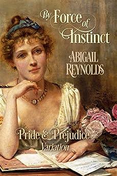 By Force of Instinct: A Pride & Prejudice Variation by [Reynolds, Abigail]