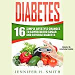 Diabetes: 16 Simple Lifestyle Changes to Lower Blood Sugar and Reverse Diabetes   Jennifer Smith