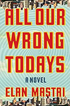 All Our Wrong Todays: A Novel by [Mastai, Elan]