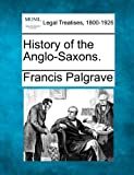 History of the Anglo-Saxons, Francis Palgrave, 1240083084