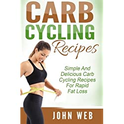 Carb Cycling: Carb Cycling Recipes - Simple And Delicious Carb Cycling Recipes For Rapid Fat Loss (Carb Cycling Diet, Rapid Fat Loss, Weight Loss)