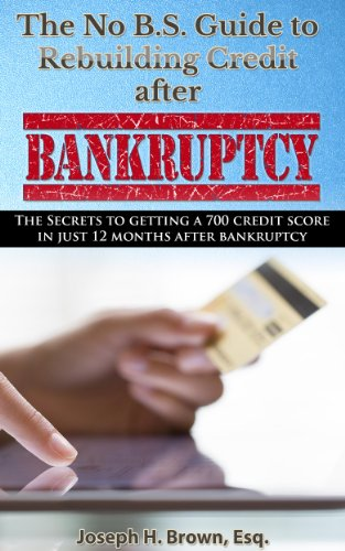 The No B.S. Guide to Rebuilding Credit After Bankruptcy: The Secrets to Getting a 700 Credit Score in Just 12 Months after Bankruptcy