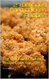 27 Delicious Fried Chicken Recipes: The Best Fried Chicken Recipe Collection - Mouth-Watering Fried Chicken Dishes - A Stunning Fried Chicken Recipe Collection (Easy to Follow and Detailed Recipes)