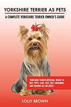 Yorkshire Terrier as Pets: Yorkshire Terrier Breeding, Where to Buy, Types, Care, Cost, Diet, Grooming, and Training all Included. A Complete Yorkshire Terrier Owner's Guide by [Brown, Lolly]