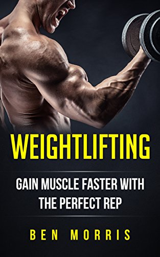 Weightlifting: Increase Muscle Faster With The Perfect Rep: Bodybuilding, Gain Strength, Lose Fat, Bodybuilding, Training Guide