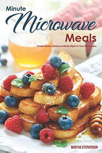 Minute Microwave Meals: Create Quick, Delicious Meals Right in Your Microwave by Martha Stephenson