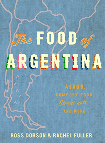The Food of Argentina: Asado, empanadas, dulce de leche and more by Ross Dobson, Rachel Fuller