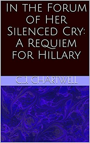 In the Forum of Her Silenced Cry: A Requiem for Hillary (Silenced By History)