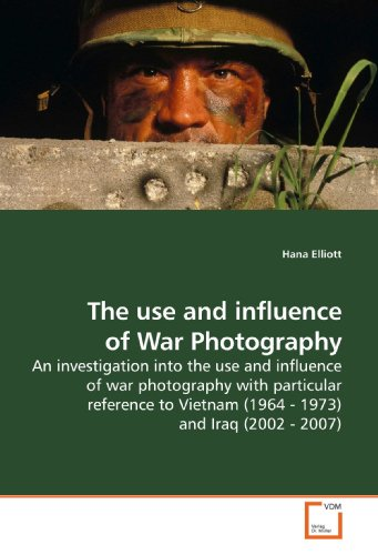 The use and influence of War Photography: An investigation into the use and influence of war photography with particular reference to Vietnam (1964 - 1973) and Iraq (2002 - 2007) by VDM Verlag