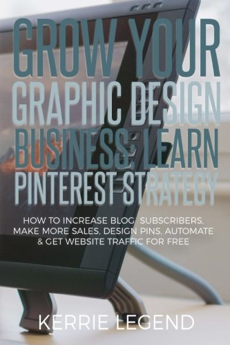 Download Grow Your Graphic Design Business: Learn Pinterest Strategy: How to Increase Blog Subscribers, Make More Sales, Design Pins, Automate & Get Website Traffic for Free pdf epub