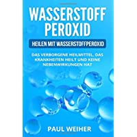 Wasserstoffperoxid für Anfänger: Heilen mit Wasserstoffperoxid. Das verborgene Heilmittel, das Krankheiten heilt und keine Nebenwirkungen hat.