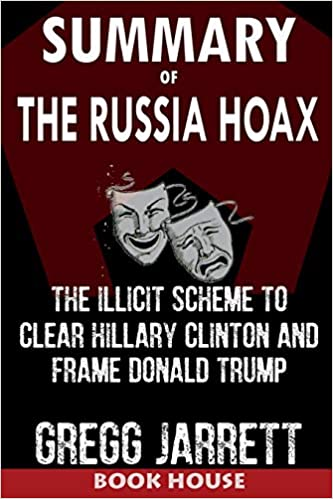 The Illicit Scheme to Clear Hillary Clinton and Frame Donald Trump by Gregg Jarrett SUMMARY Of The Russia Hoax