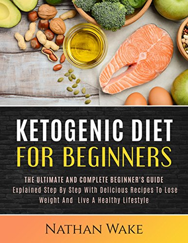 KETOGENIC DIET FOR BEGINNERS: The Ultimate and Complete Beginner's Guide Explained Step By Step with Delicious Recipes to Lose Weight and Live a Healthy Lifestyle by Nathan Wake