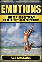 Emotions: The Top 100 Best Ways To Gain Emotional Prosperity (Emotions, Emotional Intelligence, Thought Control, Emotional Wellbeing, Feelings)