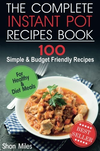 The Complete Instant Pot Recipes Book: 100 Simple and Budget Friendly Recipes for Healthy and Diet Meals by Shon Miles
