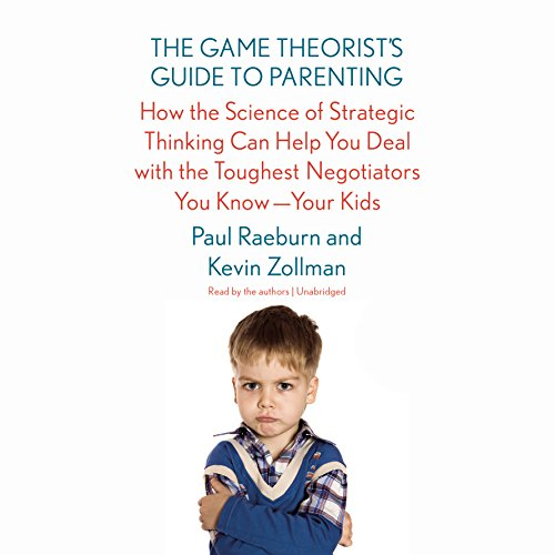 Download The Game Theorist's Guide to Parenting: How the Science of Strategic Thinking Can Help You Deal with the Toughest Negotiators You Know - Your Kids