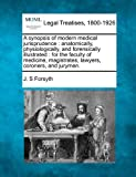 A synopsis of modern medical jurisprudence : anatomically, physiologically, and forensically illustrated : for the faculty of medicine, magistrates, lawyers, coroners, and Jurymen, J. S. Forsyth, 1240063970