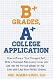 img - for B+ Grades, A+ College Application: How to Present Your Strongest Self, Write a Standout Admissions Essay, and Get Into the Perfect School for You book / textbook / text book