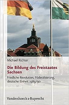 Book Die Bildung Des Freistaates Sachsen: Friedliche Revolution, Foderalisierung, Deutsche Einheit 1989/90 (Schriften Des Hannah-Arendt-Instituts Fur Totalitarismusfors)