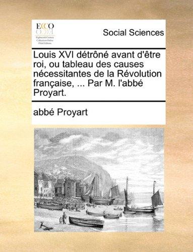 Download Louis XVI détrôné avant d'être roi, ou tableau des causes nécessitantes de la Révolution française, ... Par M. l'abbé Proyart. (French Edition) pdf