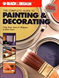 The Complete Guide to Painting & Decorating : Using Paint, Stain & Wallpaper in Home Decor (Black & Decker Complete Guide)