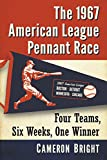 The 1967 American League Pennant Race: Four Teams, Six Weeks, One Winner