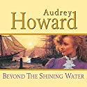 Beyond the Shining Water Audiobook by Audrey Howard Narrated by Carole Boyd