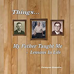 Things My Father Taught Me - Lessons in Life