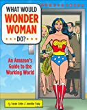 : What Would Wonder Woman Do?: An Amazon's Guide to the Working World