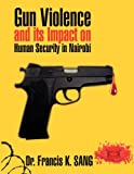 Gun Violence and Its Impact on Human Security in Nairobi, Dr. Francis K. Sang and Francis K. Sang, 1449048781