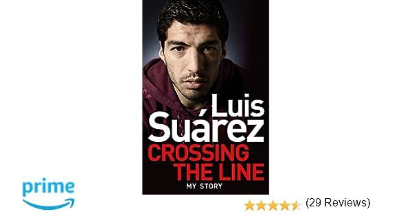 Amazon luis suarez my story crossing the line amazon luis suarez my story crossing the line 9781472224279 luis suarez books fandeluxe Image collections