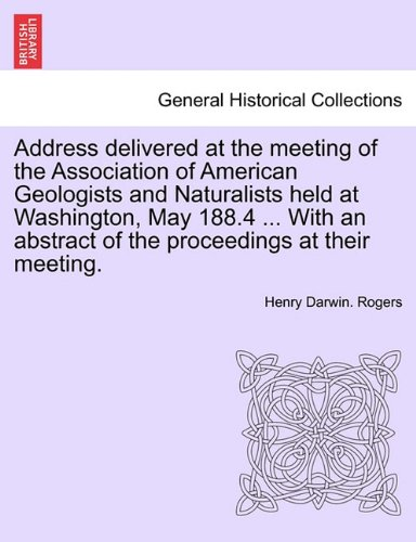 Download Address delivered at the meeting of the Association of American Geologists and Naturalists held at Washington, May 188.4 ... With an abstract of the proceedings at their meeting. (German Edition) PDF