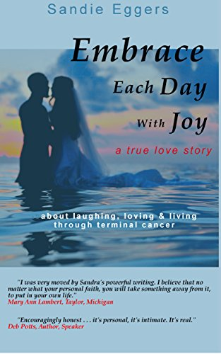 Through Terminal (Embrace Each Day with Joy: A True Love Story About Laughing, Loving & Living Through Terminal Cancer)