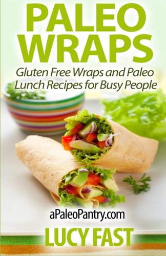 Paleo Wraps: Gluten Free Wraps and Paleo Lunch Recipes for Busy People (Paleo Diet Solution Series) PDF