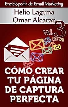Cómo Crear Tu Página De Captura Perfecta (Enciclopedia de Email Marketing nº 3) (Spanish Edition) by [Laguna, Helio, Alcaraz, Omar]
