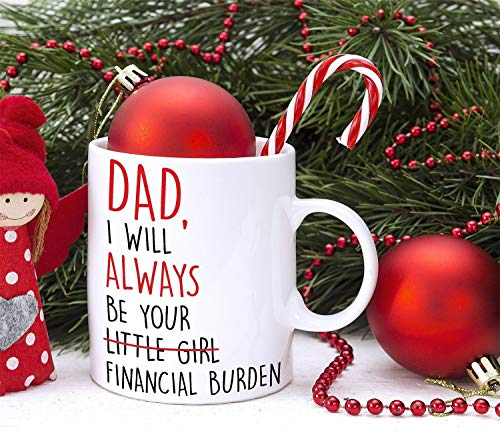 Dad I Will Always Be Your Financial Burden Coffee Mug Little Girl Funny Gift For Dad From Daughter Christmas Unique Cup ()